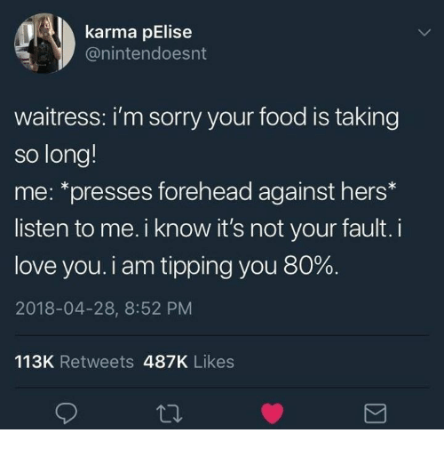 tipping: karma pElise  @nintendoesnt  waitress: i'm sorry your food is taking  so long!  me: *presses forehead against hers*  listen to me. i know it's not your fault. i  love you. i am tipping you 80%.  2018-04-28, 8:52 PM  113K Retweets 487K Likes