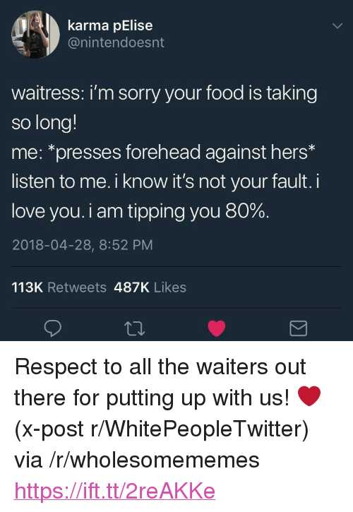 """tipping: karma pElise  @nintendoesnt  waitress: i'm sorry your food is taking  so long!  me: *presses forehead against hers*  listen to me. i know it's not your fault. i  love you. i am tipping you 80%.  2018-04-28, 8:52 PM  113K Retweets 487K Likes <p>Respect to all the waiters out there for putting up with us! ❤️ (x-post r/WhitePeopleTwitter) via /r/wholesomememes <a href=""""https://ift.tt/2reAKKe"""">https://ift.tt/2reAKKe</a></p>"""
