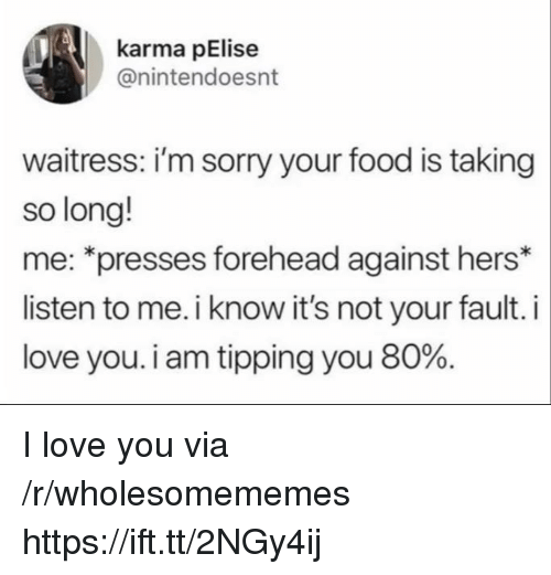 tipping: karma pElise  @nintendoesnt  waitress: i'm sorry your food is taking  so long!  me: *presses forehead against hers*  listen to me. i know it's not your fault. i  love you. i am tipping you 80%. I love you via /r/wholesomememes https://ift.tt/2NGy4ij