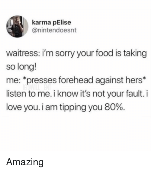 """tipping: karma pElise  @nintendoesnt  waitress: i'm sorry your food is taking  so long!  me: """"presses forehead against hers*  listen to me. i know it's not your fault. i  love you. i am tipping you 80%. Amazing"""