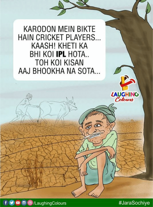 Yo, Cricket, and Indianpeoplefacebook: KARODON MEIN BIKTE  HAIN CRICKET PLAYERS  KAASH! KHETI KA  BHI KOI IPL HOTA..  TOH KOI KISAN  AAJ BHOOKHA NA SOTA.  LAUGHING  Colon  YS  f yo  e) /LaughingColours