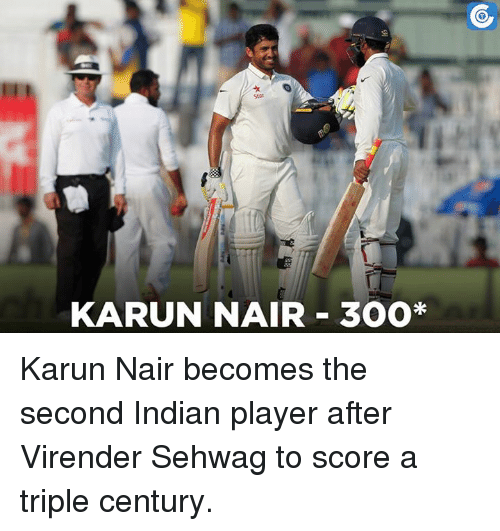 Karun Nair: KARUN NAIR 300* Karun Nair becomes the second Indian player after Virender Sehwag to score a triple century.