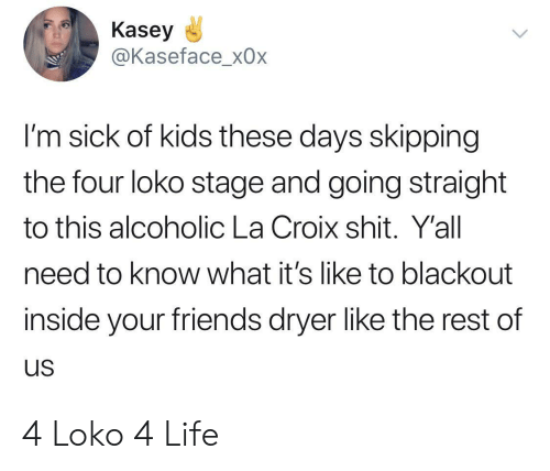 Im Sick: Kasey  @Kaseface_x0x  I'm sick of kids these days skipping  the four loko stage and going straight  to this alcoholic La Croix shit. Y'all  need to know what it's like to blackout  inside your friends dryer like the rest of  us 4 Loko 4 Life