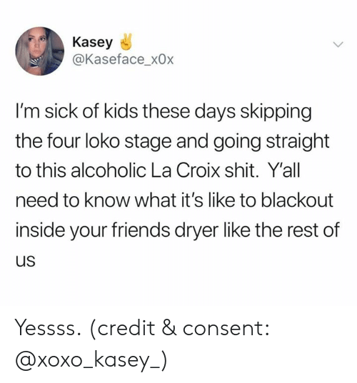 Im Sick: Kasey  @Kaseface_x0x  I'm sick of kids these days skipping  the four loko stage and going straight  to this alcoholic La Croix shit. Y'all  need to know what it's like to blackout  inside your friends dryer like the rest of  us Yessss. (credit & consent: @xoxo_kasey_)