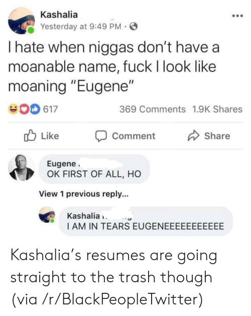 "First Of All: Kashalia  Yesterday at 9:49 PM  I hate when niggas don't have a  moanable name, fuck I look like  moaning ""Eugene""  369 Comments 1.9K Shares  617  Like  Share  Comment  Eugene  OK FIRST OF ALL, HO  View 1 previous reply...  Kashalia  I AM IN TEARS EUGENEEEEEEEEEEE Kashalia's resumes are going straight to the trash though (via /r/BlackPeopleTwitter)"