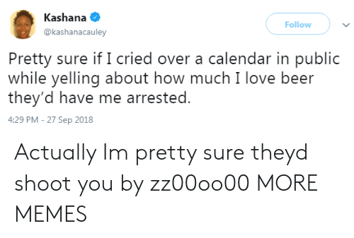 Beer, Dank, and Love: Kashana  @kashanacauley  Follow  Pretty sure if I cried over a calendar in public  while yelling about how much I love beer  they'd have me arrested.  4:29 PM - 27 Sep 2018 Actually Im pretty sure theyd shoot you by zz00oo00 MORE MEMES