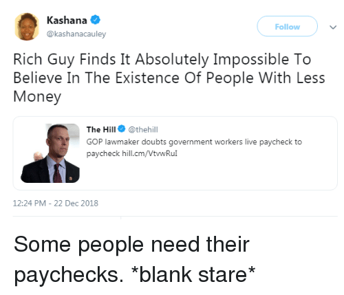 Paycheck To Paycheck: Kashana  @kashanacauley  Follow  Rich Guy Finds It Absolutely Impossible To  Believe In The Existence Of People With Less  Money  The Hill @thehill  GOP lawmaker doubts government workers live paycheck to  paycheck hill.cm/VtwRu  12:24 PM-22 Dec 2018 Some people need their paychecks. *blank stare*