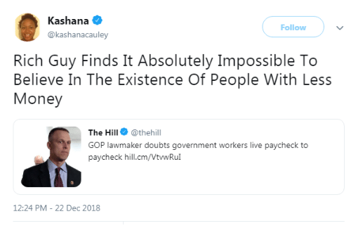 Paycheck To Paycheck: Kashana  @kashanacauley  Follow  Rich Guy Finds It Absolutely Impossible To  Believe In The Existence Of People With Less  Money  The Hill @thehill  GOP lawmaker doubts government workers live paycheck to  paycheck hill.cm/VtwRu  12:24 PM-22 Dec 2018