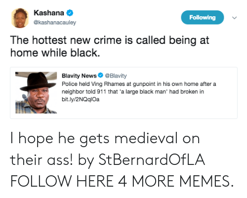 Hopely: Kashana  @kashanacauley  Following  The hottest new crime is called being at  home while black  Blavity News@Blavity  Police held Ving Rhames at gunpoint in his own home after a  neighbor told 911 that 'a large black man' had broken in  bit.ly/2NQqlOa I hope he gets medieval on their ass! by StBernardOfLA FOLLOW HERE 4 MORE MEMES.