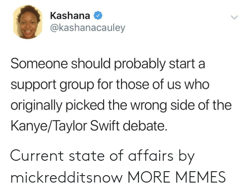 Dank, Kanye, and Memes: Kashana  @kashanacauley  Someone should probably starta  support group for those of us who  originally picked the wrong side of the  Kanye/Taylor Swift debate. Current state of affairs by mickredditsnow MORE MEMES