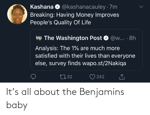 Baby: @kashanacauley · 7m  Kashana  Breaking: Having Money Improves  People's Quality Of Life  wp The Washington Post  @w... · 8h  Analysis: The 1% are much more  satisfied with their lives than everyone  else, survey finds wapo.st/2Nakiqa  2732  242 It's all about the Benjamins baby