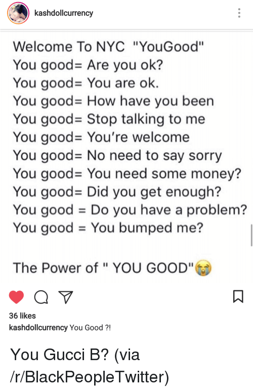 """You Have A Problem: kashdollcurrency  Welcome To NYC """"YouGood""""  You good-Are you ok?  You good-You are ok  You good- How have you been  You good- Stop talking to me  You good-You're welcome  You good- No need to say sorry  You good= You need some money?  You good- Did you get enough?  You good Do you have a problem?  You good - You bumped me?  The Power of """" YOU GOOD""""  36 likes  kashdollcurrency You Good?! <p>You Gucci B? (via /r/BlackPeopleTwitter)</p>"""