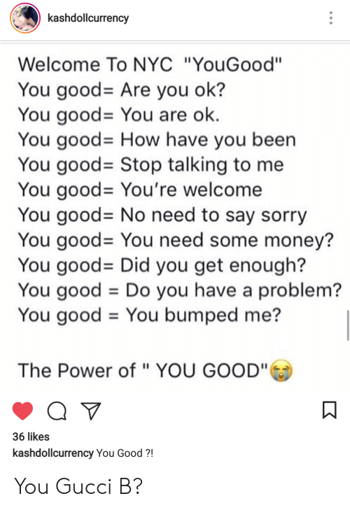 """You Have A Problem: kashdollcurrency  Welcome To NYC """"YouGood""""  You good-Are you ok?  You good-You are ok  You good- How have you been  You good- Stop talking to me  You good-You're welcome  You good- No need to say sorry  You good= You need some money?  You good- Did you get enough?  You good Do you have a problem?  You good - You bumped me?  The Power of """" YOU GOOD""""  36 likes  kashdollcurrency You Good?! You Gucci B?"""