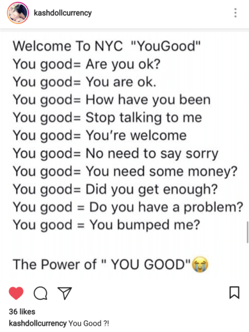 """You Have A Problem: kashdollcurrency  Welcome To NYC """"YouGood""""  You good-Are you ok?  You good= You are ok.  You good= How have you been  You good-Stop talking to me  You good-You're welcome  You good-No need to say sorry  You good= You need some money?  You good-Did you get enough?  You good-Do you have a problem?  You good = You bumped me?  The Power of """" YOU GOOD""""  36 likes  kashdollcurrency You Good?"""