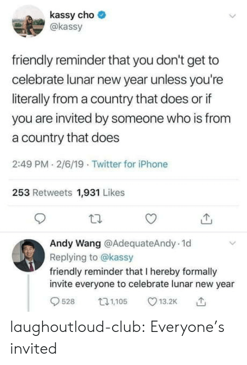 cho: kassy cho  akassy  friendly reminder that you don't get to  celebrate lunar new year unless you're  literally from a country that does or if  you are invited by someone who is from  a country that does  2:49 PM 2/6/19 Twitter for iPhone  253 Retweets 1,931 Likes  Andy Wang @AdequateAndy. 1d  Replying to @kassy  friendly reminder that I hereby formally  invite everyone to celebrate lunar new year  9528 05 13.2K laughoutloud-club:  Everyone's invited