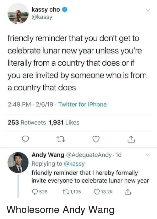 cho: kassy cho  @kassy  friendly reminder that you don't get to  celebrate lunar new year unless you're  literally from a country that does or if  you are invited by someone who is from  a country that does  2:49 PM 2/6/19 Twitter for iPhone  253 Retweets 1,931 Likes  Andy Wang @AdequateAndy.1d  Replying to @kassy  friendly reminder that I hereby formally  invite everyone to celebrate lunar new year  528 105 .2 Wholesome Andy Wang