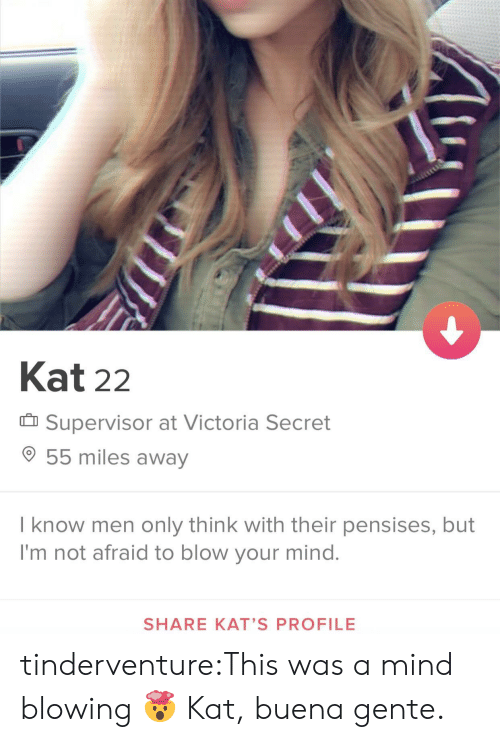victoria: Kat 22  Supervisor at Victoria Secret  55 miles away  I know men only think with their pensises, but  I'm not afraid to blow your mind.  SHARE KAT'S PROFILE tinderventure:This was a mind blowing 🤯  Kat, buena gente.