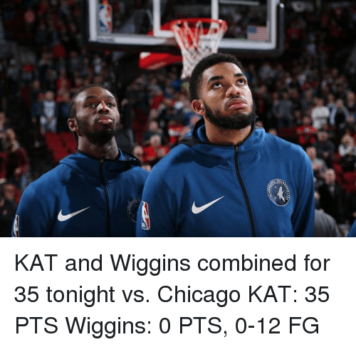 wiggins: KAT and Wiggins combined for 35 tonight vs. Chicago  KAT: 35 PTS Wiggins: 0 PTS, 0-12 FG