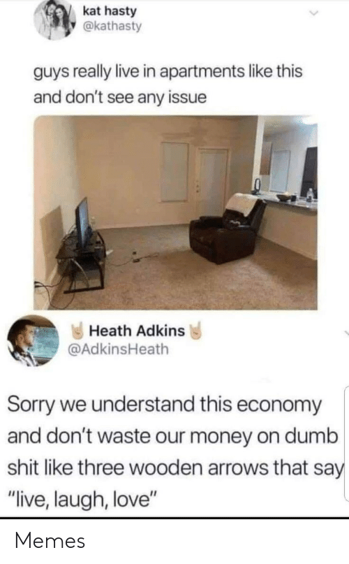 "economy: kat hasty  @kathasty  guys really live in apartments like this  and don't see any issue  Heath Adkins  @AdkinsHeath  Sorry we understand this economy  and don't waste our money on dumb  shit like three wooden arrows that say  ""live, laugh, love"" Memes"
