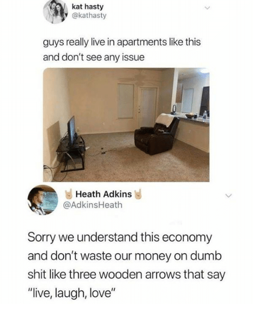 "Dank, Dumb, and Love: kat hasty  y @kathasty  guys really live in apartments like this  and don't see any issue  Heath Adkins  @AdkinsHeath  Sorry we understand this economy  and don't waste our money on dumb  shit like three wooden arrows that say  ""live, laugh, love"""