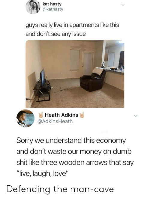 "Dumb, Love, and Money: kat hasty  y@kathasty  guys really live in apartments like this  and don't see any issue  Heath Adkins  @AdkinsHeath  Sorry we understand this economy  and don't waste our money on dumb  shit like three wooden arrows that say  ""live, laugh, love"" Defending the man-cave"