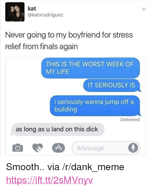 "Dank, Finals, and Life: kat  @katxrodriguez  Never going to my boyfriend for stress  relief from finals again  THIS IS THE WORST WEEK OF  MY LIFE  IT SERIOUSLY IS  i seriously wanna jump off a  building  Delivered  as long as u land on this dick  iMessage <p>Smooth.. via /r/dank_meme <a href=""https://ift.tt/2sMVnyv"">https://ift.tt/2sMVnyv</a></p>"