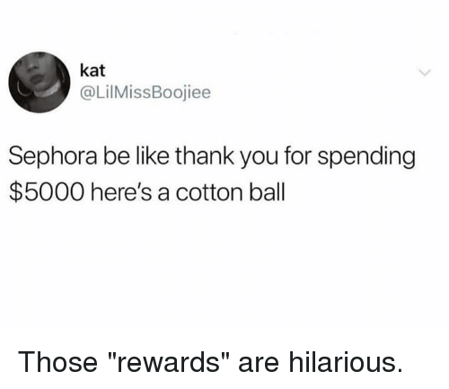"Be Like, Dank, and Thank You: kat  @LilMissBoojiee  Sephora be like thank you for spending  $5000 here's a cotton ball Those ""rewards"" are hilarious."