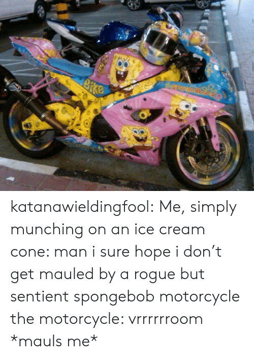 SpongeBob, Tumblr, and Blog: katanawieldingfool: Me, simply munching on an ice cream cone: man i sure hope i don't get mauled by a rogue but sentient spongebob motorcycle  the motorcycle: vrrrrrroom *mauls me*