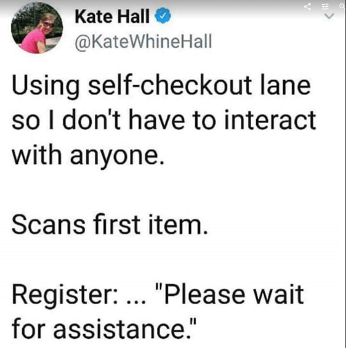 "Humans of Tumblr, First, and For: Kate Hall  @KateWhineHall  Using self-checkout lane  so I don't have to interact  with anyone.  Scans first item  Register: ""Please wait  for assistance.""  Il"