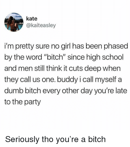 """Bitch, Dumb, and Party: kate  @kaiteasley  i'm pretty sure no girl has been phased  by the word """"bitch"""" since high school  and men still think it cuts deep when  they call us one. buddy i call myself a  dumb bitch every other day you're late  to the party Seriously tho you're a bitch"""