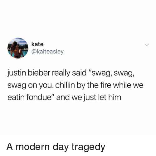"""Fire, Justin Bieber, and Swag: kate  @kaiteasley  justin bieber really said """"swag, swag,  swag on you. chillin by the fire while we  eatin fondue"""" and we just let him A modern day tragedy"""