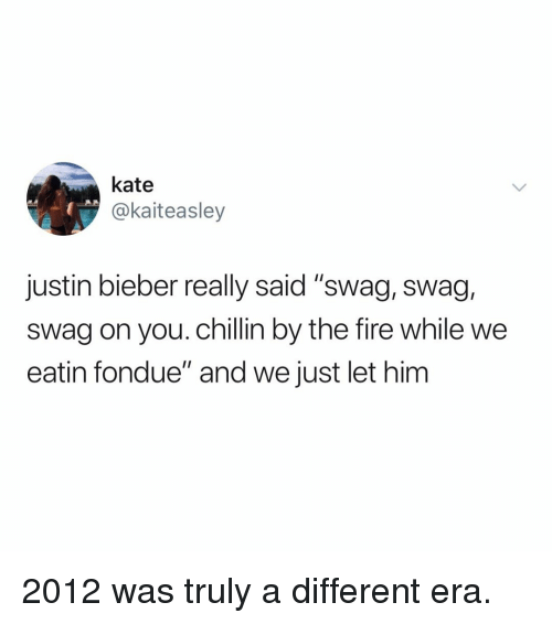 """Fire, Justin Bieber, and Swag: kate  @kaiteasley  justin bieber really said """"swag, swag,  swag on you. chillin by the fire while we  eatin fondue"""" and we just let him 2012 was truly a different era."""