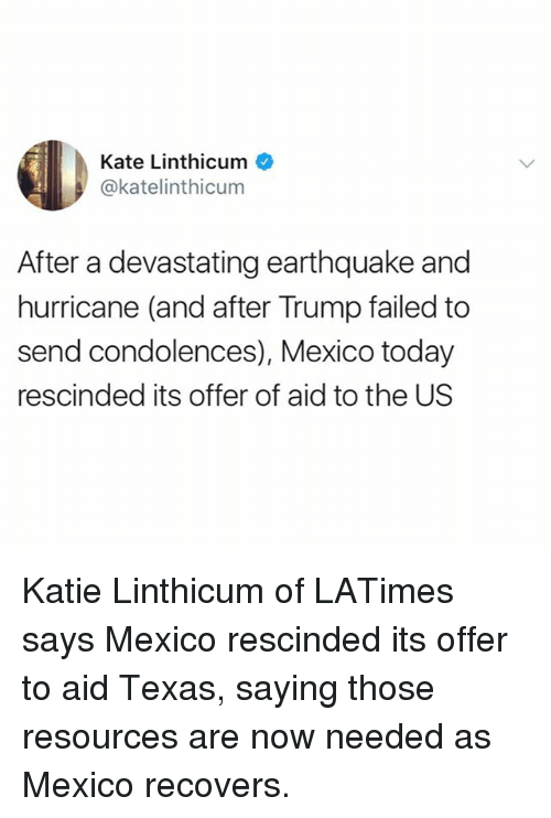 Memes, Condolences, and Earthquake: Kate Linthicum  @katelinthicum  After a devastating earthquake and  hurricane (and after Trump failed to  send condolences), Mexico today  rescinded its offer of aid to the US Katie Linthicum of LATimes says Mexico rescinded its offer to aid Texas, saying those resources are now needed as Mexico recovers.