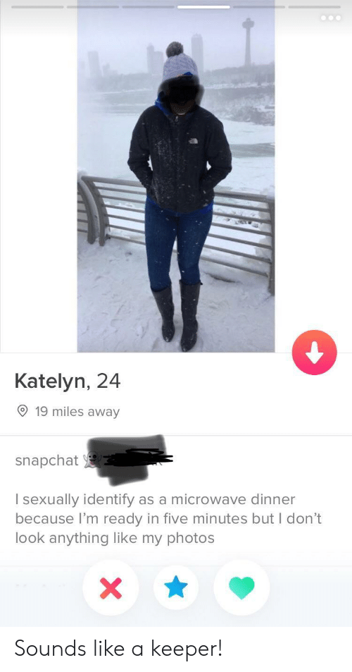 My Photos: Katelyn, 24  19 miles away  snapchat  I sexually identify as a microwave dinner  because I'm ready in five minutes but I don't  look anything like my photos Sounds like a keeper!
