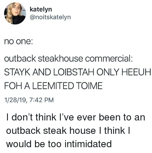 Foh, Memes, and House: katelyn  @noitskatelyn  no one:  outback steakhouse commercial:  STAYK AND LOIBSTAH ONLY HEEUH  FOH A LEEMITED TOIME  1/28/19, 7:42 PM I don't think I've ever been to an outback steak house I think I would be too intimidated