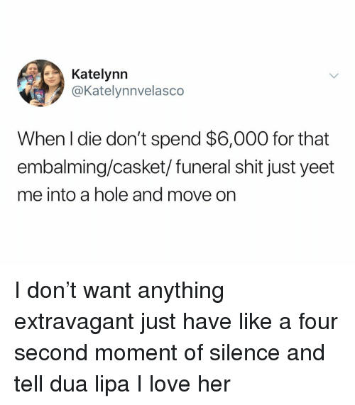 extravagant: Katelynn  @Katelynnvelasco  When l die don't spend $6,000 for that  embalming/casket/funeral shit just yeet  me into a hole and move on I don't want anything extravagant just have like a four second moment of silence and tell dua lipa I love her