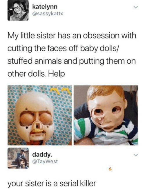 Animals, Help, and Serial: katelynn  @sassykattx  My little sister has an obsession with  cutting the faces off baby dolls/  stuffed animals and putting them on  other dolls. Help  daddy  @TayWest  your sister is a serial killer