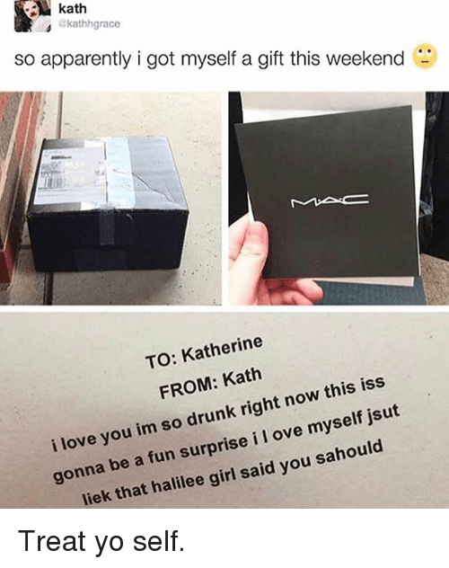 Apparently, Drunk, and Funny: kath  4 ekathhgrace  so apparently i got myself a gift this weekend  TO: Katherine  FROM: Kath  i love you im so drunk right now this iss  gonna be a fun surprise i I ove myself jsut  liek that halilee girl said you sahould Treat yo self.