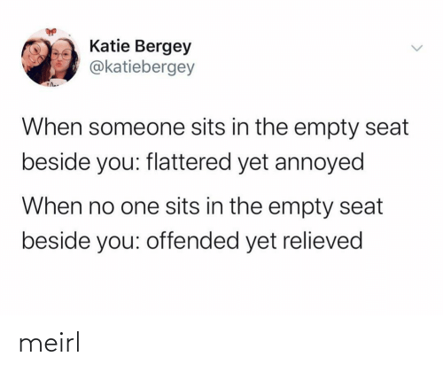 offended: Katie Bergey  @katiebergey  When someone sits in the empty seat  beside you: flattered yet annoyed  When no one sits in the empty seat  beside you: offended yet relieved meirl