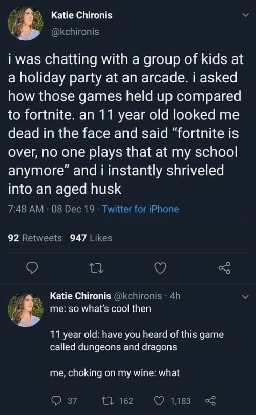 "Instantly: Katie Chironis  @kchironis  i was chatting with a group of kids at  a holiday party at an arcade. i asked  how those games held up compared  to fortnite. an 11 year old looked me  dead in the face and said ""fortnite is  over, no one plays that at my school  anymore"" and i instantly shriveled  into an aged husk  7:48 AM 08 Dec 19 · Twitter for iPhone  92 Retweets 947 Likes  Katie Chironis @kchironis · 4h  me: so what's cool then  11 year old: have you heard of this game  called dungeons and dragons  me, choking on my wine: what  O 1,183  27 162  37"