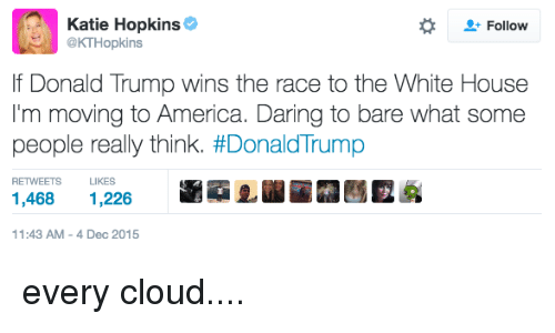wins-the-race: Katie Hopkins  Follow  @KTHopkins  lf Donald Trump wins the race to the White House  I'm moving to America. Daring to bare what some  people really think. #Donald Trump  LIKES  1,468  1,226  11:43 AM 4 Dec 2015 every cloud....
