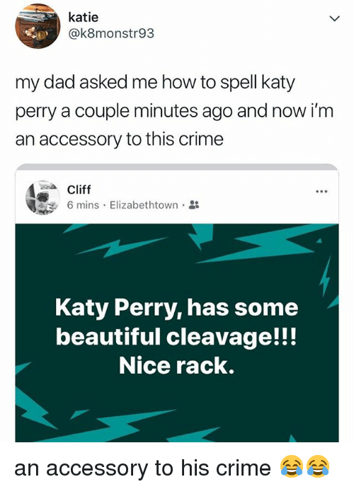Katy Perry: katie  @k8monstr93  my dad asked me how to spell katy  perry a couple minutes ago and now i'm  an accessory to this crime  Cliffs. Elizabethtown.  Katy Perry, has some  beautiful cleavage!!!  Nice rack. an accessory to his crime 😂😂