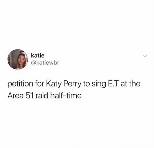 Funny, Katy Perry, and Time: katie  @katiewbr  petition for Katy Perry to sing E.T at the  Area 51 raid half-time