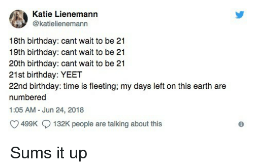 Birthday, Earth, and Time: Katie Lienemann  @katielienemann  18th birthday: cant wait to be 21  19th birthday: cant wait to be 21  20th birthday: cant wait to be 21  21st birthday: YEET  22nd birthday: time is fleeting; my days left on this earth are  numbered  1:05 AM - Jun 24, 2018  499K  132K people are talking about this Sums it up