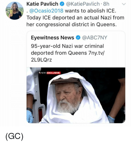 Memes, News, and Today: Katie Pavlich@KatiePavlich 8h  . @ocasio2018 wants to abolish ICE.  Today ICE deported an actual Nazi from  her congressional district in Queens.  Eyewitness News @ABC7NY  95-year-old Nazi war criminal  deported from Queens 7ny.tv/  2L9LQrz  NEWS EXCLUSIVE (GC)