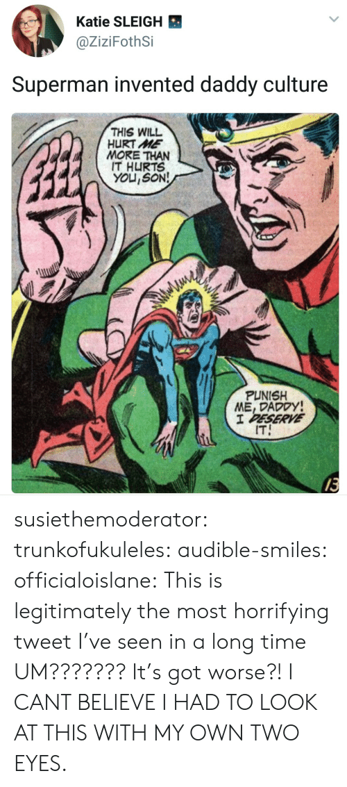 Audible: Katie SLEIGH  @ZiziFothSi  Superman invented daddy culture  THIS WILL  HURT ME  MORE THAN  IT HURTS  YOU,SON!  PUNISH  ME, DADODY  IT  13 susiethemoderator: trunkofukuleles:  audible-smiles:  officialoislane: This is legitimately the most horrifying tweet I've seen in a long time  UM??????? It's got worse?!  I CANT BELIEVE I HAD TO LOOK AT THIS WITH MY OWN TWO EYES.