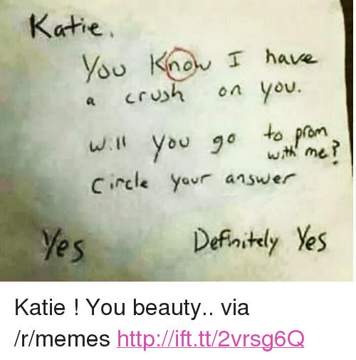 """you beauty: Katie  you Kno T have  a crush on you  C rcle  answer  e s  Defaitly Yes <p>Katie ! You beauty.. via /r/memes <a href=""""http://ift.tt/2vrsg6Q"""">http://ift.tt/2vrsg6Q</a></p>"""