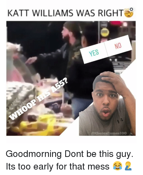 Goodmorning: KATT WILLIAMS WAS RIGHT  NO  YES  @therealjames100 Goodmorning Dont be this guy. Its too early for that mess 😂🤦♂️