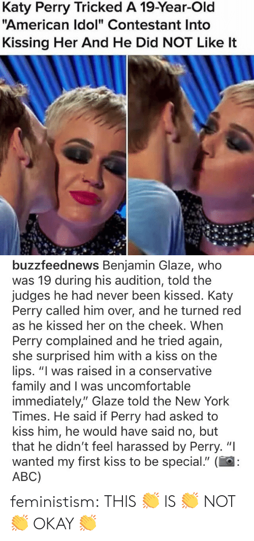 "Katy Perry: Katy Perry Tricked A 19-Year-Old  ""American Idol"" Contestant Into  Kissing Her And He Did NOT Like It   buzzfeednews Benjamin Glaze, whoo  was 19 during his audition, told the  judges he had never been kissed. Katy  Perry called him over, and he turned red  as he kissed her on the cheek. When  Perry complained and he tried again,  she surprised him with a kiss on the  lips. ""I was raised in a conservative  family and I was uncomfortable  immediately,"" Glaze told the New York  Times. He said if Perry had asked to  kiss him, he would have said no, but  that he didn't feel harassed by Perry. ""I  wanted my first kiss to be special."" (  ABC) feministism:  THIS 👏 IS 👏 NOT 👏 OKAY 👏"
