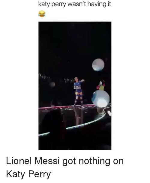 Funny, Katy Perry, and Lionel Messi: katy perry wasn't having it Lionel Messi got nothing on Katy Perry